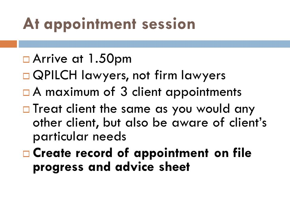 At appointment session  Arrive at 1.50pm  QPILCH lawyers, not firm lawyers  A maximum of 3 client appointments  Treat client the same as you would any other client, but also be aware of client's particular needs  Create record of appointment on file progress and advice sheet