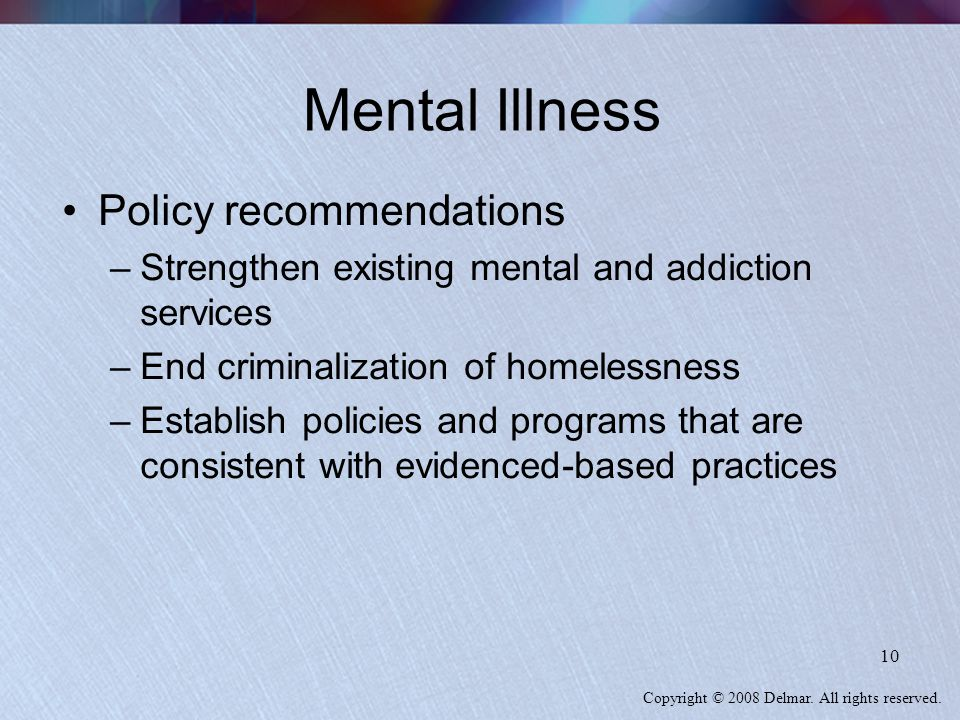 Copyright © 2008 Delmar. All rights reserved. 10 Mental Illness Policy recommendations –Strengthen existing mental and addiction services –End crimina
