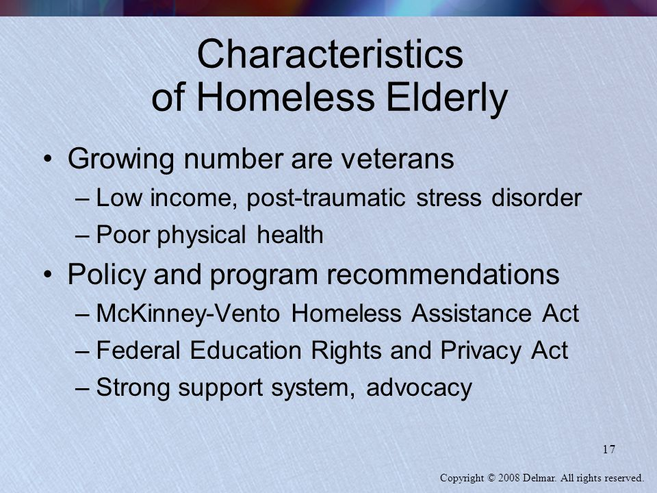 Copyright © 2008 Delmar. All rights reserved. 17 Characteristics of Homeless Elderly Growing number are veterans –Low income, post-traumatic stress di