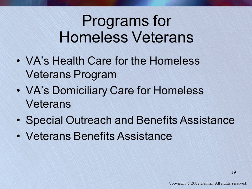 Copyright © 2008 Delmar. All rights reserved. 19 Programs for Homeless Veterans VA's Health Care for the Homeless Veterans Program VA's Domiciliary Ca