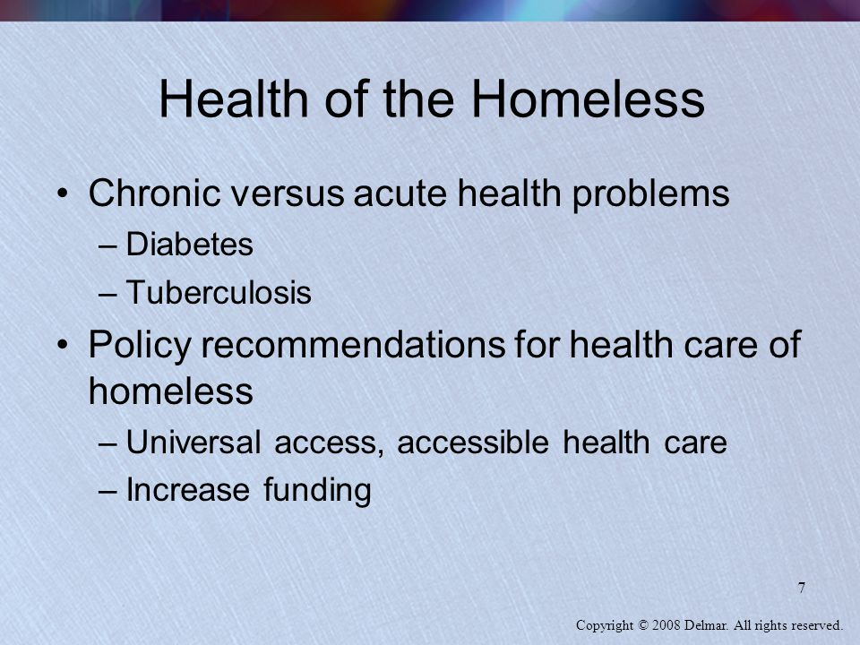 Copyright © 2008 Delmar. All rights reserved. 7 Health of the Homeless Chronic versus acute health problems –Diabetes –Tuberculosis Policy recommendat