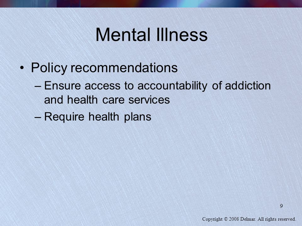 Copyright © 2008 Delmar. All rights reserved. 9 Mental Illness Policy recommendations –Ensure access to accountability of addiction and health care se