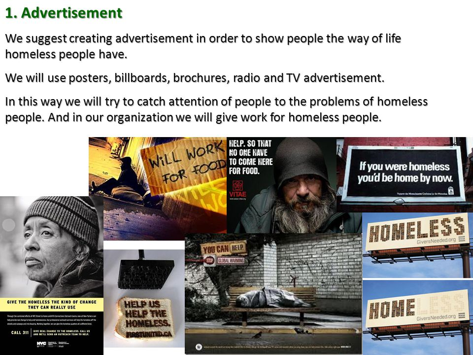 1. Advertisement We suggest creating advertisement in order to show people the way of life homeless people have. We will use posters, billboards, broc