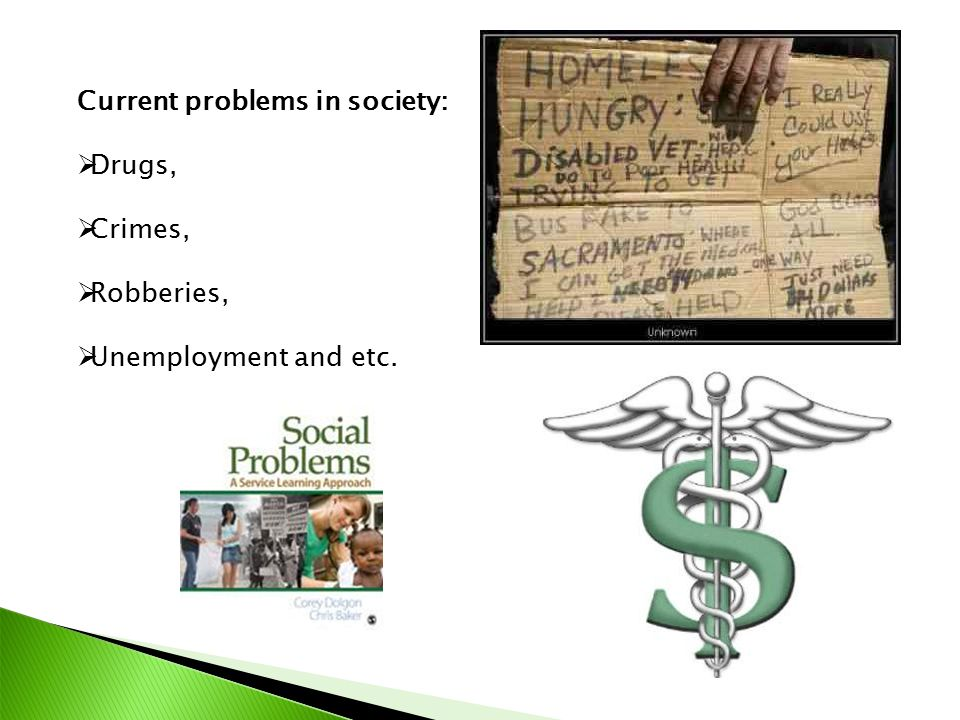 Current problems in society:  Drugs,  Crimes,  Robberies,  Unemployment and etc.