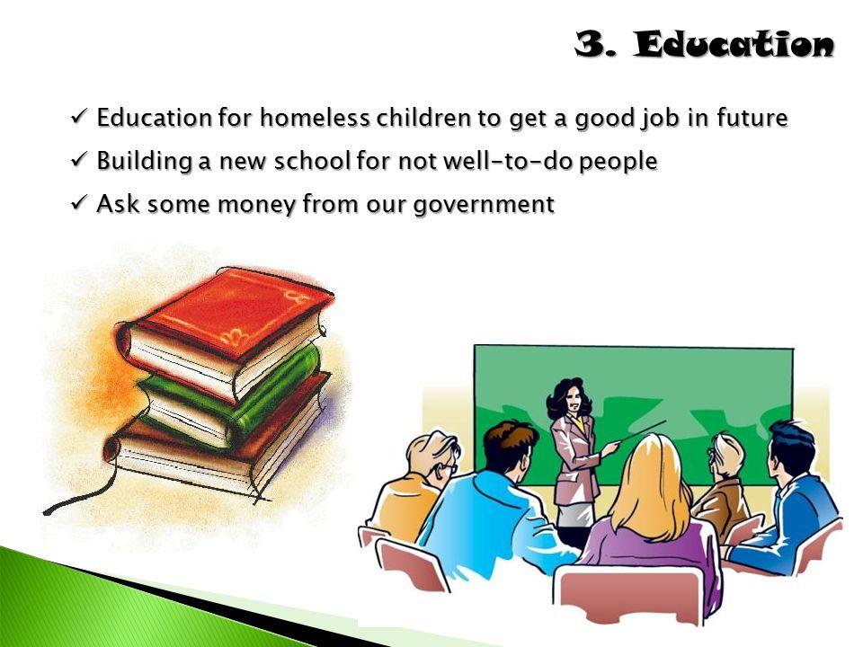 3. Education Education for homeless children to get a good job in future Education for homeless children to get a good job in future Building a new sc