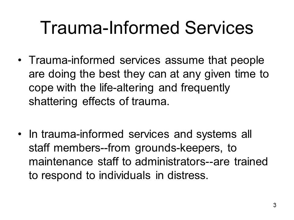 3 Trauma-Informed Services Trauma-informed services assume that people are doing the best they can at any given time to cope with the life-altering an