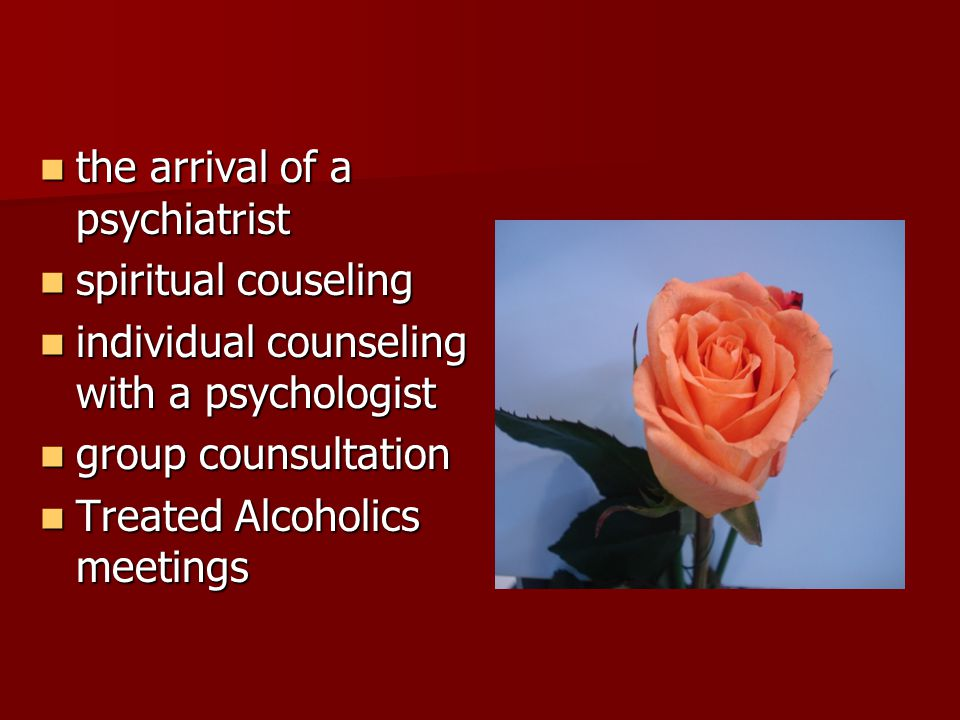 the arrival of a psychiatrist the arrival of a psychiatrist spiritual couseling spiritual couseling individual counseling with a psychologist individual counseling with a psychologist group counsultation group counsultation Treated Alcoholics meetings Treated Alcoholics meetings