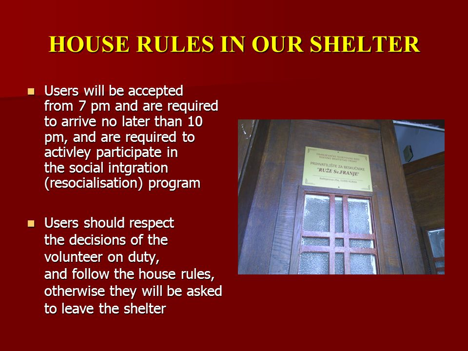 HOUSE RULES IN OUR SHELTER Users will be accepted from 7 pm and are required to arrive no later than 10 pm, and are required to activley participate in the social intgration (resocialisation) program Users will be accepted from 7 pm and are required to arrive no later than 10 pm, and are required to activley participate in the social intgration (resocialisation) program Users should respect the decisions of the volunteer on duty, and follow the house rules, otherwise they will be asked to leave the shelter Users should respect the decisions of the volunteer on duty, and follow the house rules, otherwise they will be asked to leave the shelter