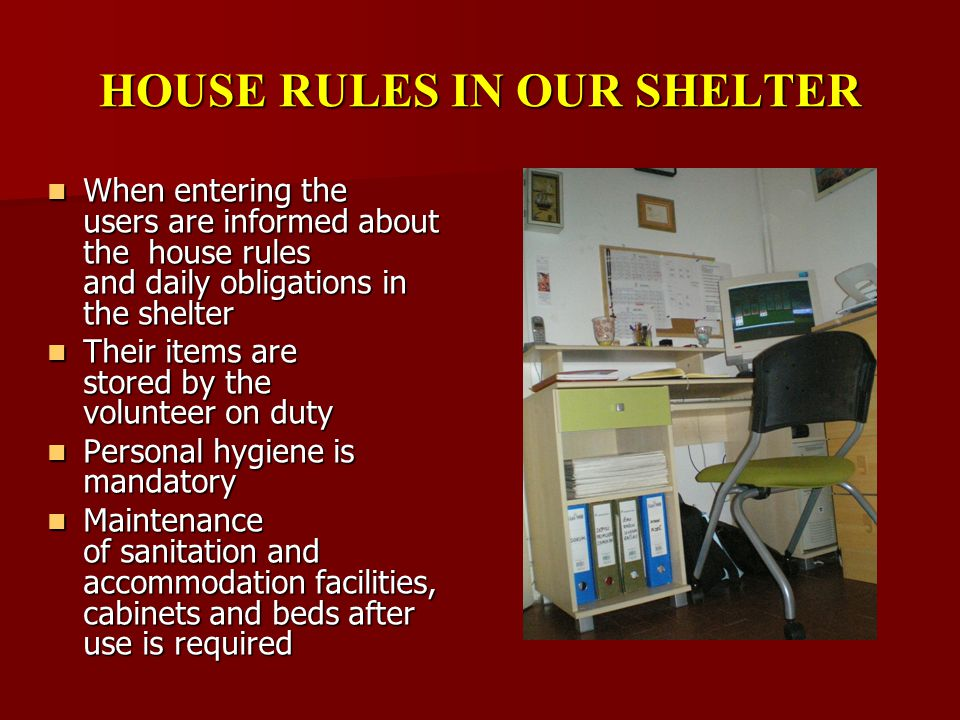 HOUSE RULES IN OUR SHELTER When entering the users are informed about the house rules and daily obligations in the shelter When entering the users are informed about the house rules and daily obligations in the shelter Their items are stored by the volunteer on duty Their items are stored by the volunteer on duty Personal hygiene is mandatory Personal hygiene is mandatory Maintenance of sanitation and accommodation facilities, cabinets and beds after use is required Maintenance of sanitation and accommodation facilities, cabinets and beds after use is required