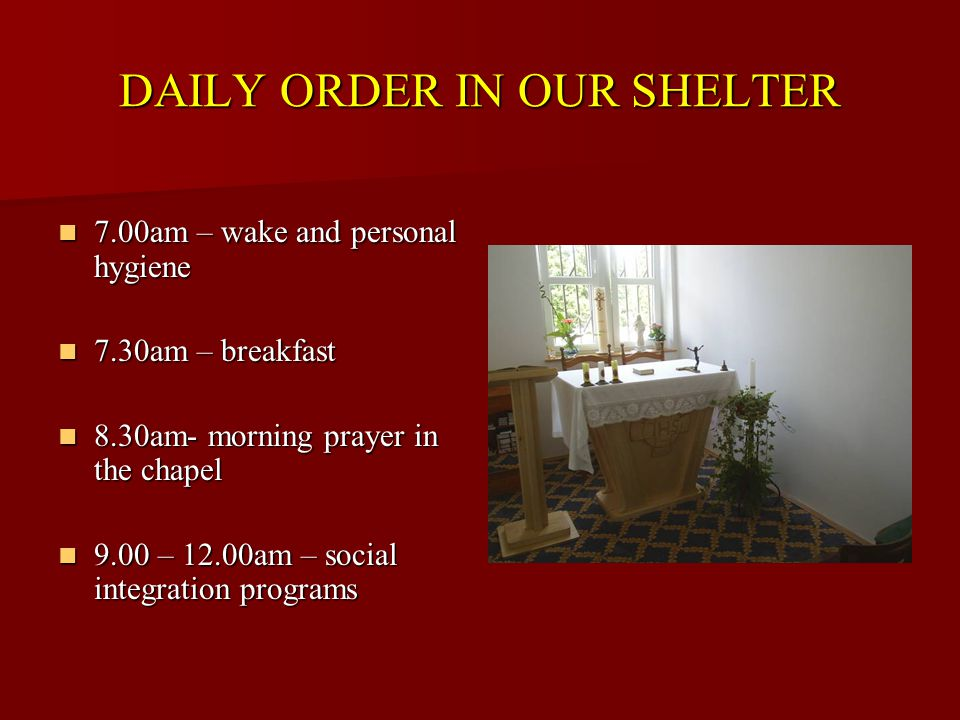 DAILY ORDER IN OUR SHELTER 7.00am – wake and personal hygiene 7.00am – wake and personal hygiene 7.30am – breakfast 7.30am – breakfast 8.30am- morning prayer in the chapel 8.30am- morning prayer in the chapel 9.00 – 12.00am – social integration programs 9.00 – 12.00am – social integration programs