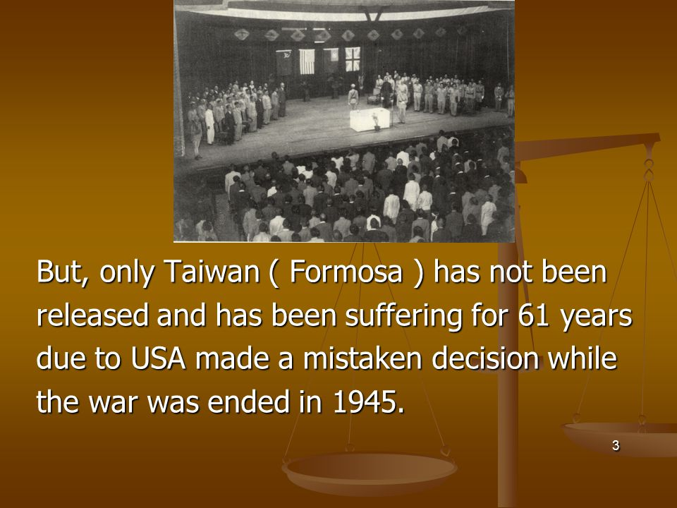 But, only Taiwan ( Formosa ) has not been released and has been suffering for 61 years due to USA made a mistaken decision while the war was ended in 1945.