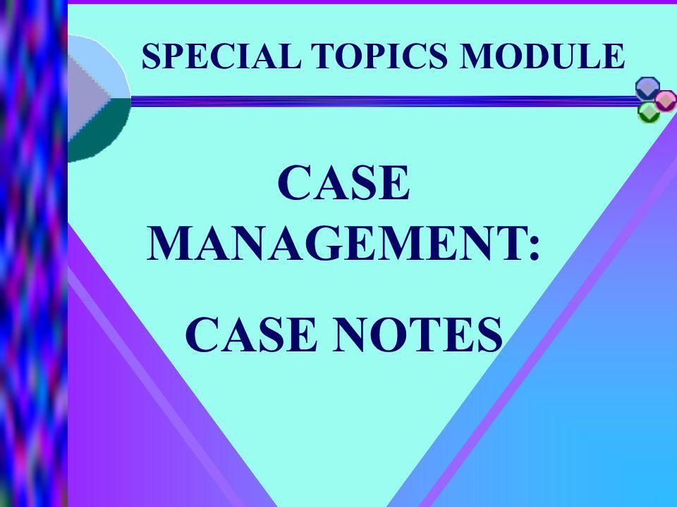 SPECIAL TOPICS MODULE CASE MANAGEMENT: CASE NOTES