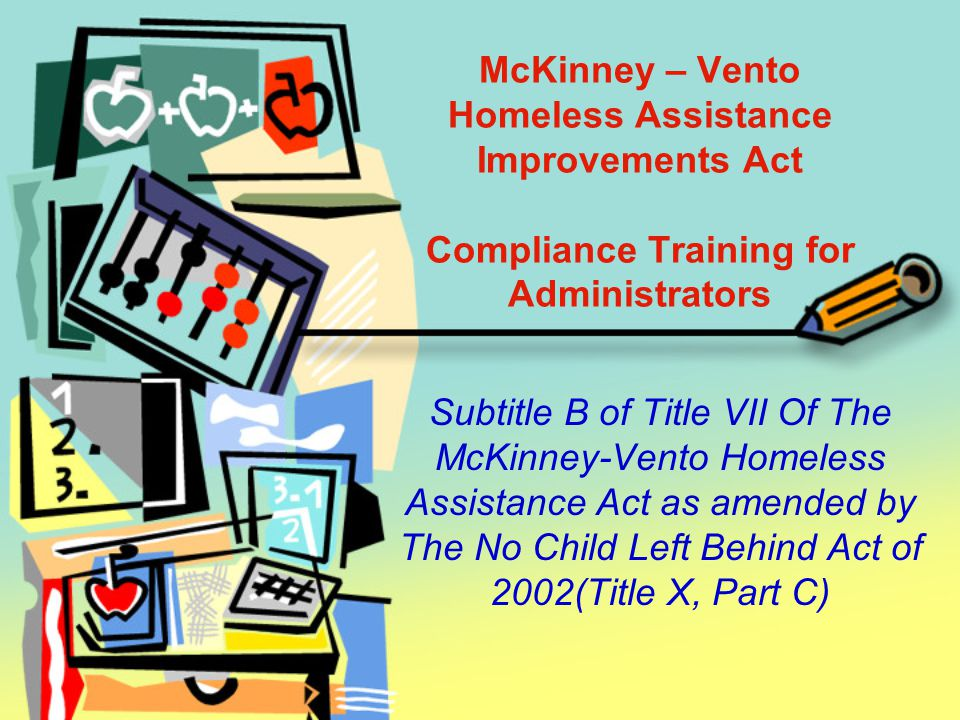 McKinney – Vento Homeless Assistance Improvements Act Compliance Training for Administrators Subtitle B of Title VII Of The McKinney-Vento Homeless Assistance Act as amended by The No Child Left Behind Act of 2002(Title X, Part C)
