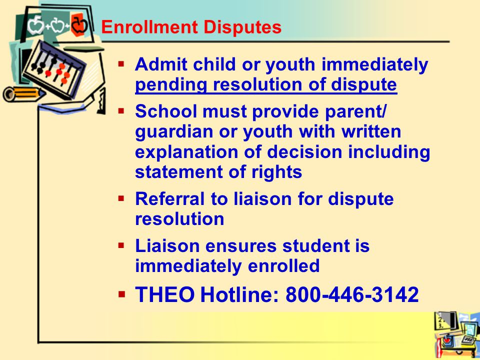 Enrollment Disputes  Admit child or youth immediately pending resolution of dispute  School must provide parent/ guardian or youth with written explanation of decision including statement of rights  Referral to liaison for dispute resolution  Liaison ensures student is immediately enrolled  THEO Hotline: 800-446-3142