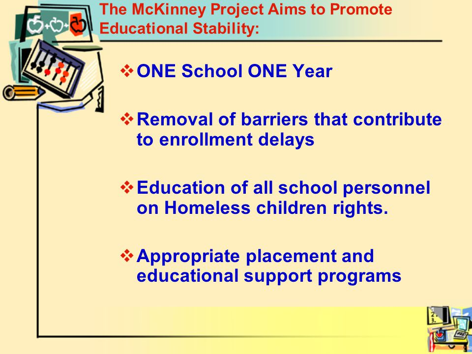 The McKinney Project Aims to Promote Educational Stability:  ONE School ONE Year  Removal of barriers that contribute to enrollment delays  Education of all school personnel on Homeless children rights.