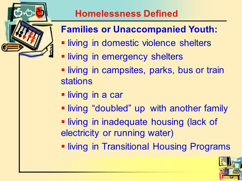 Homelessness Defined Families or Unaccompanied Youth:  living in domestic violence shelters  living in emergency shelters  living in campsites, parks, bus or train stations  living in a car  living doubled up with another family  living in inadequate housing (lack of electricity or running water)  living in Transitional Housing Programs