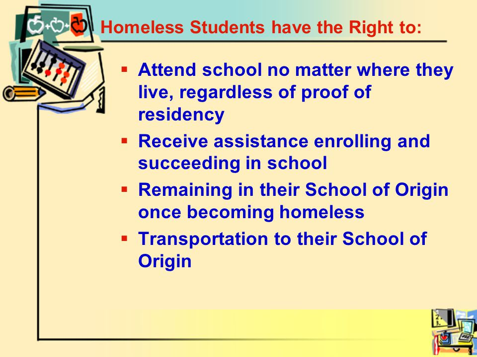 Homeless Students have the Right to:  Attend school no matter where they live, regardless of proof of residency  Receive assistance enrolling and succeeding in school  Remaining in their School of Origin once becoming homeless  Transportation to their School of Origin