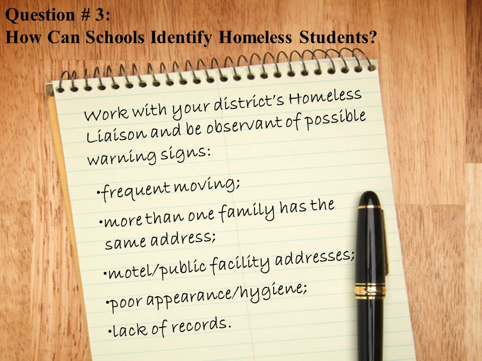 Work with your district's Homeless Liaison and be observant of possible warning signs: frequent moving; more than one family has the same address; motel/public facility addresses; poor appearance/hygiene; lack of records.