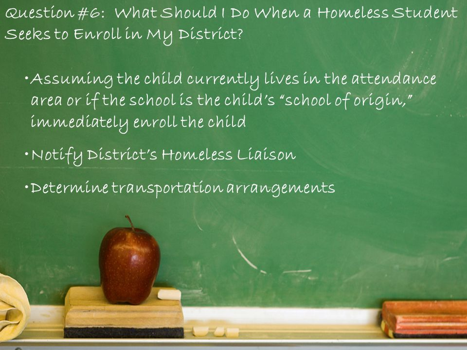 Question #6: What Should I Do When a Homeless Student Seeks to Enroll in My District.