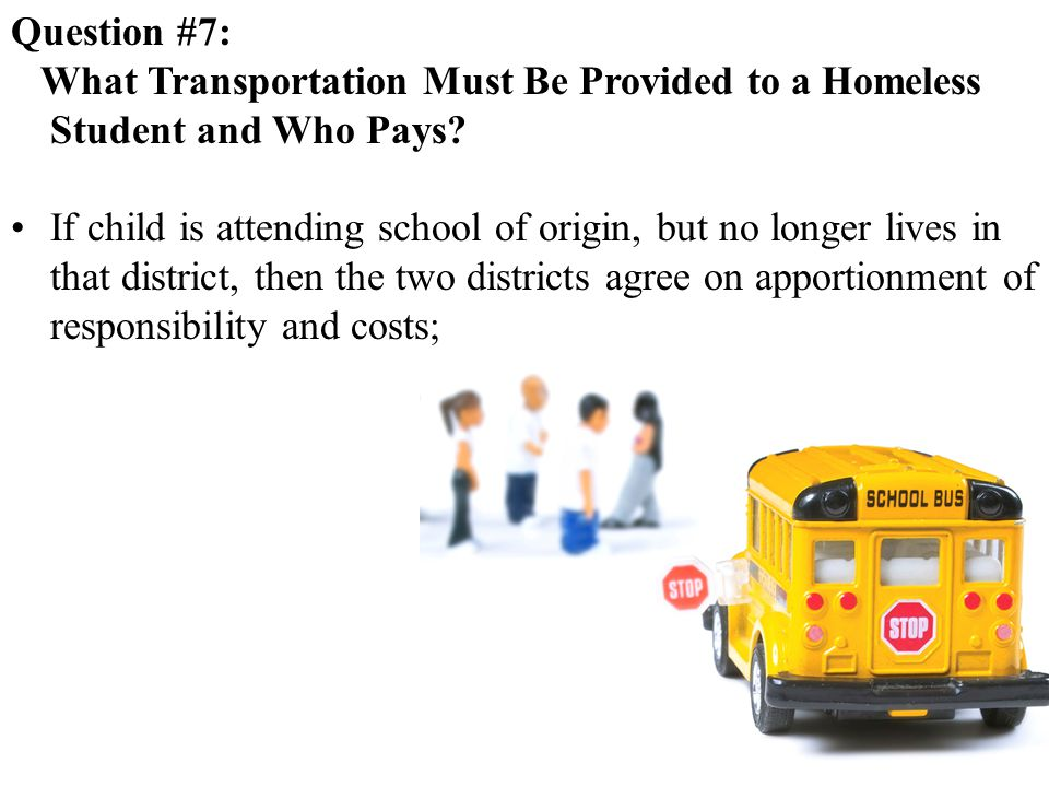 Question #7: What Transportation Must Be Provided to a Homeless Student and Who Pays.