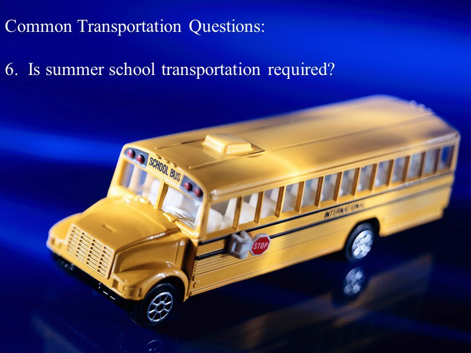 Common Transportation Questions: 6. Is summer school transportation required?