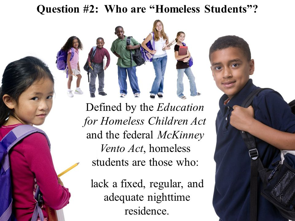 Defined by the Education for Homeless Children Act and the federal McKinney Vento Act, homeless students are those who: lack a fixed, regular, and adequate nighttime residence.