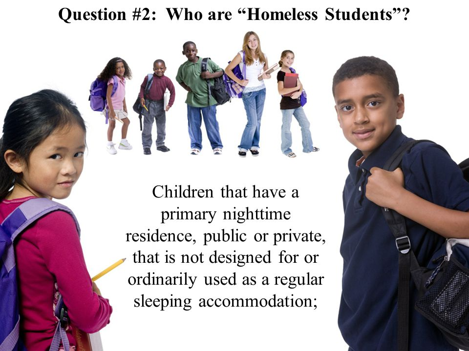 Children that have a primary nighttime residence, public or private, that is not designed for or ordinarily used as a regular sleeping accommodation; Question #2: Who are Homeless Students ?