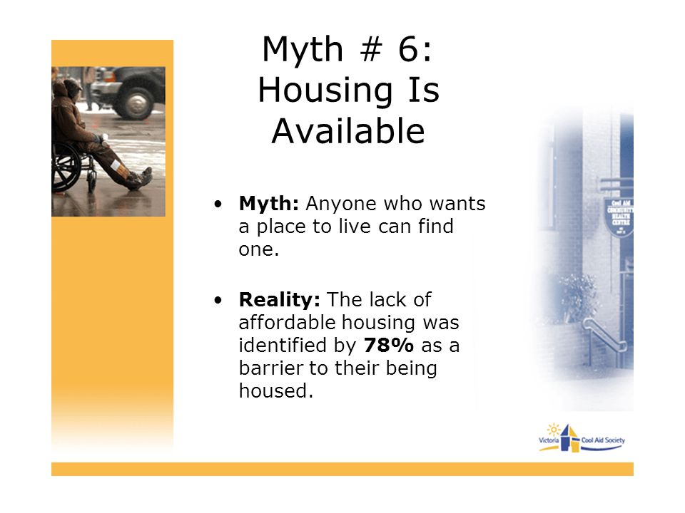Myth # 6: Housing Is Available Myth: Anyone who wants a place to live can find one. Reality: The lack of affordable housing was identified by 78% as a