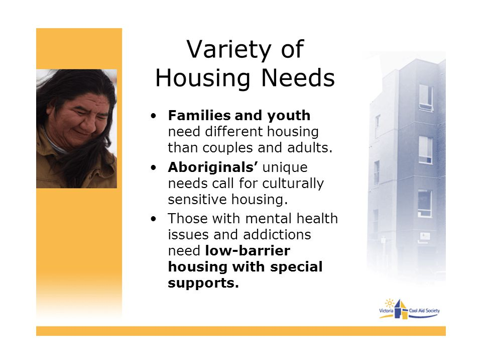 Variety of Housing Needs Families and youth need different housing than couples and adults. Aboriginals' unique needs call for culturally sensitive ho