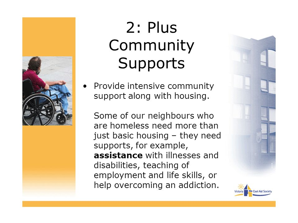 2: Plus Community Supports Provide intensive community support along with housing. Some of our neighbours who are homeless need more than just basic h