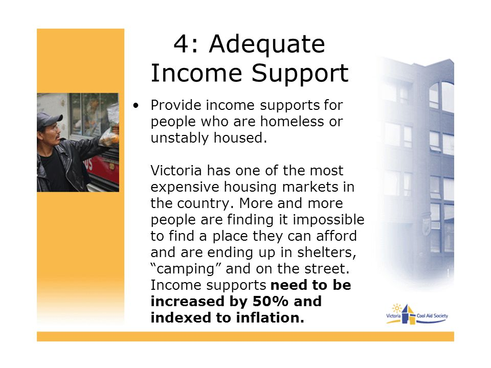 4: Adequate Income Support Provide income supports for people who are homeless or unstably housed. Victoria has one of the most expensive housing mark
