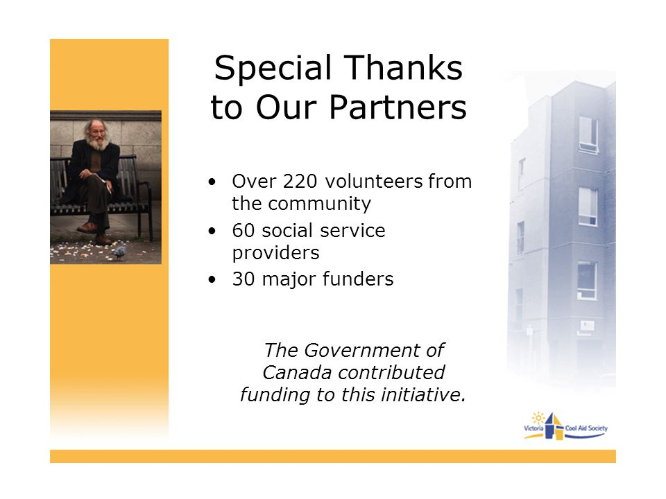 Special Thanks to Our Partners Over 220 volunteers from the community 60 social service providers 30 major funders The Government of Canada contributed funding to this initiative.