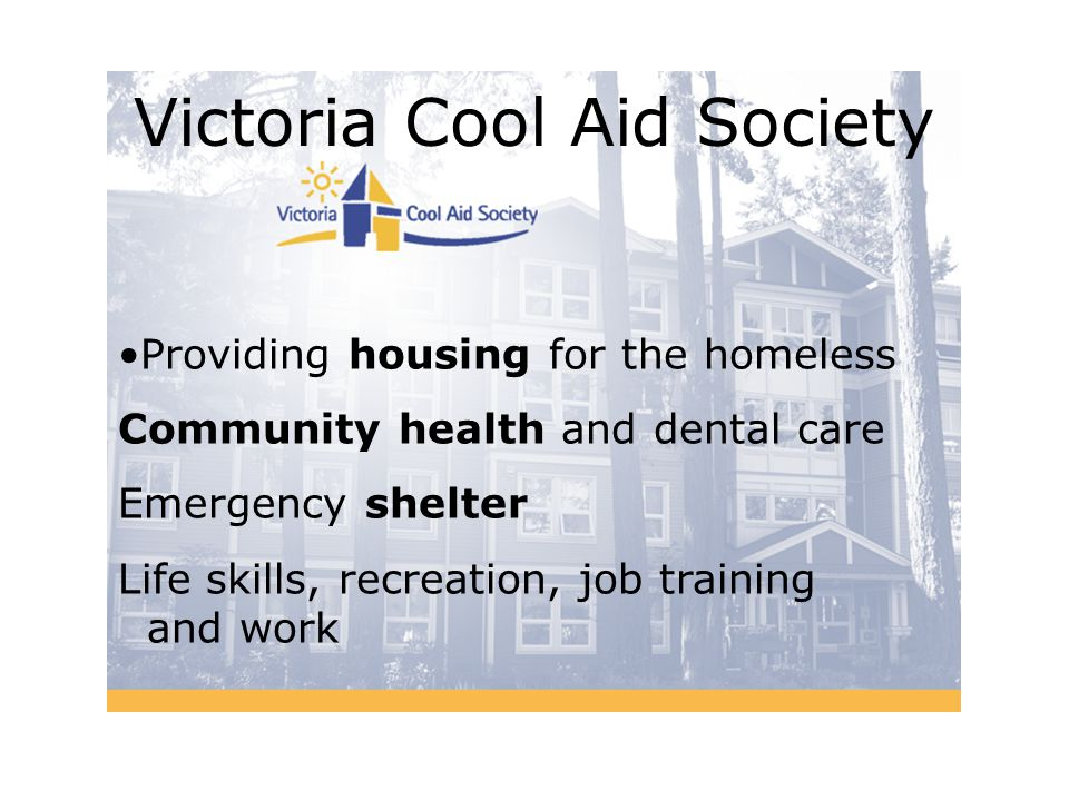 Victoria Cool Aid Society Providing housing for the homeless Community health and dental care Emergency shelter Life skills, recreation, job training and work