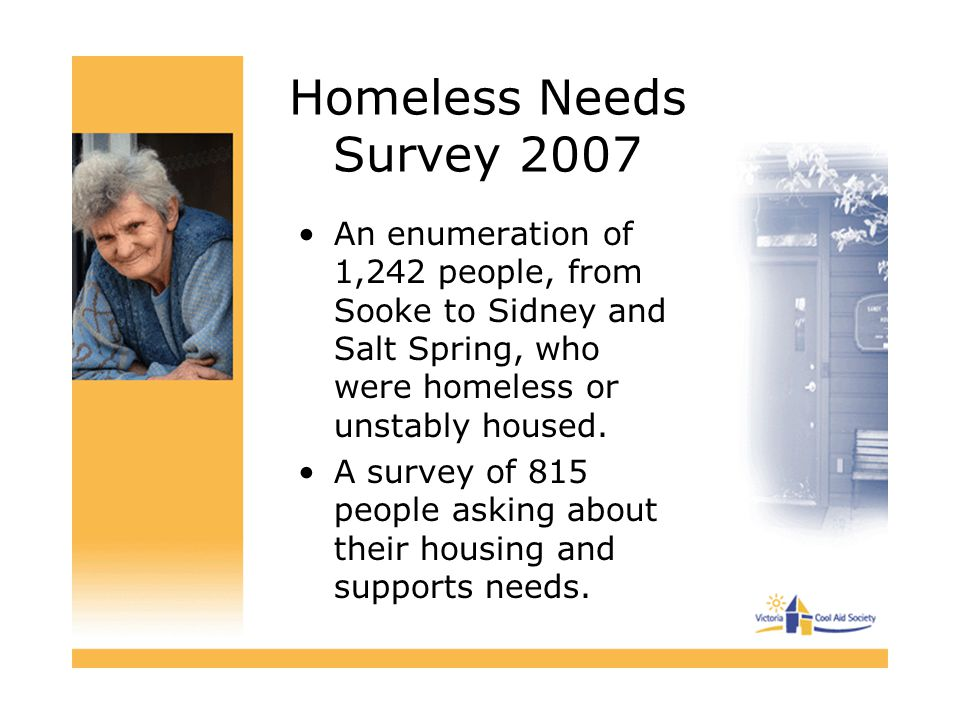 Homeless Needs Survey 2007 An enumeration of 1,242 people, from Sooke to Sidney and Salt Spring, who were homeless or unstably housed.