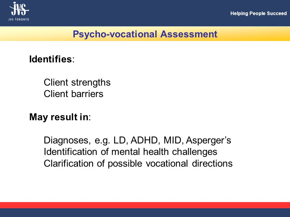 Helping People Succeed Psycho-vocational Assessment Identifies: Client strengths Client barriers May result in: Diagnoses, e.g.