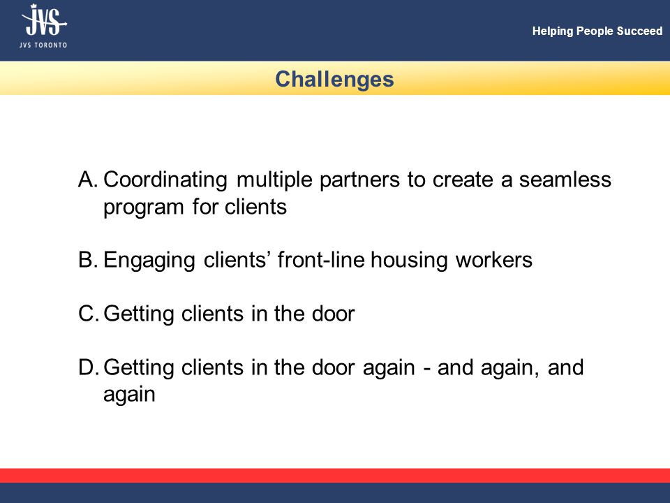 Helping People Succeed Challenges A.Coordinating multiple partners to create a seamless program for clients B.Engaging clients' front-line housing workers C.Getting clients in the door D.Getting clients in the door again - and again, and again