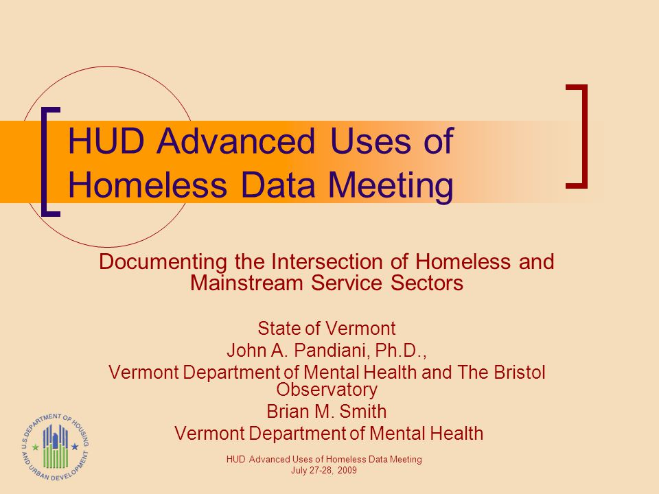 HUD Advanced Uses of Homeless Data Meeting Documenting the Intersection of Homeless and Mainstream Service Sectors State of Vermont John A. Pandiani,