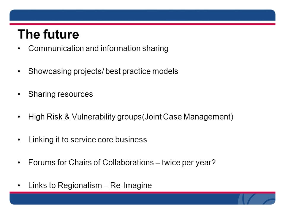 The future Communication and information sharing Showcasing projects/ best practice models Sharing resources High Risk & Vulnerability groups(Joint Case Management) Linking it to service core business Forums for Chairs of Collaborations – twice per year.