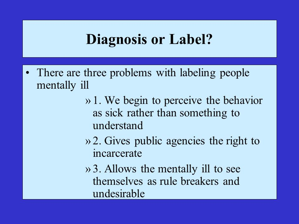Diagnosis or Label. There are three problems with labeling people mentally ill »1.