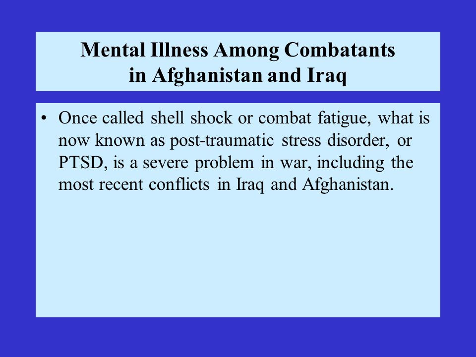 Mental Illness Among Combatants in Afghanistan and Iraq Once called shell shock or combat fatigue, what is now known as post-traumatic stress disorder, or PTSD, is a severe problem in war, including the most recent conflicts in Iraq and Afghanistan.