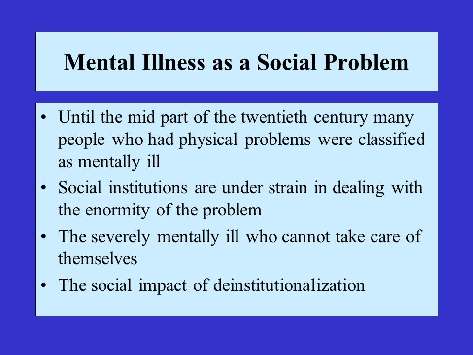 Mental Illness as a Social Problem Until the mid part of the twentieth century many people who had physical problems were classified as mentally ill Social institutions are under strain in dealing with the enormity of the problem The severely mentally ill who cannot take care of themselves The social impact of deinstitutionalization