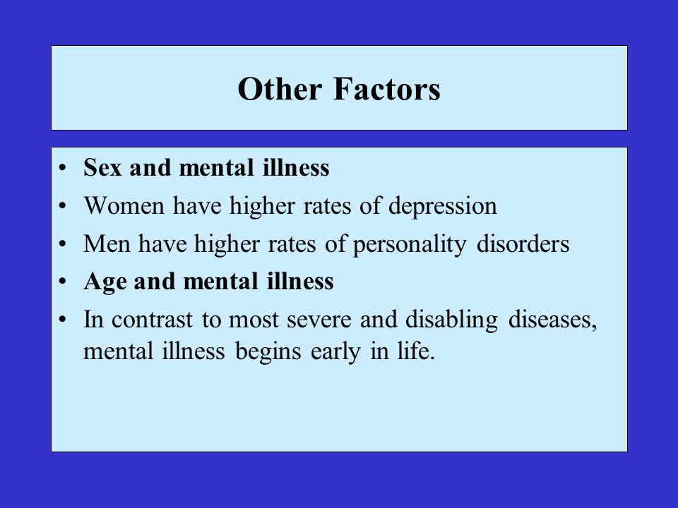 Other Factors Sex and mental illness Women have higher rates of depression Men have higher rates of personality disorders Age and mental illness In contrast to most severe and disabling diseases, mental illness begins early in life.