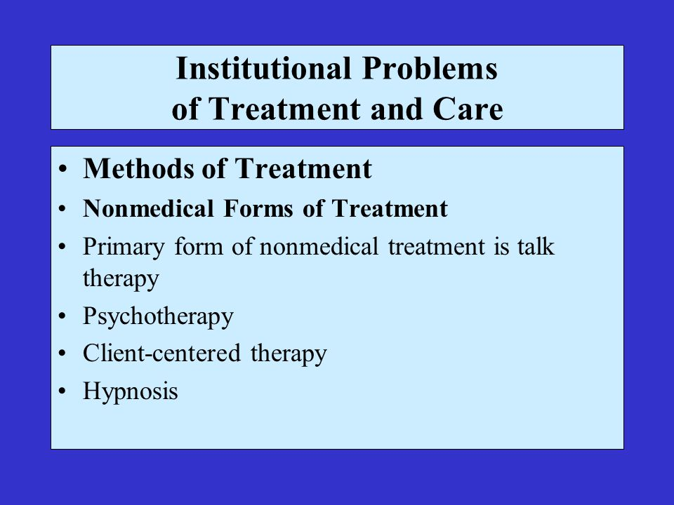 Institutional Problems of Treatment and Care Methods of Treatment Nonmedical Forms of Treatment Primary form of nonmedical treatment is talk therapy Psychotherapy Client-centered therapy Hypnosis