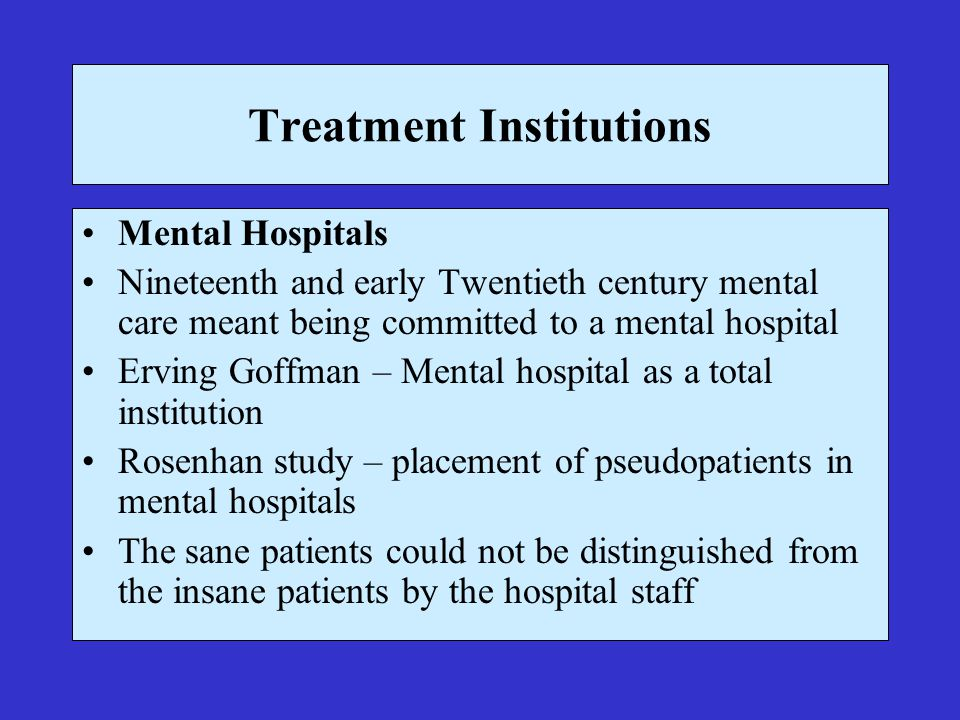 Treatment Institutions Mental Hospitals Nineteenth and early Twentieth century mental care meant being committed to a mental hospital Erving Goffman – Mental hospital as a total institution Rosenhan study – placement of pseudopatients in mental hospitals The sane patients could not be distinguished from the insane patients by the hospital staff