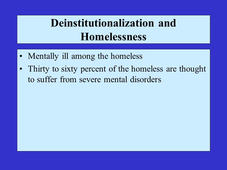 Deinstitutionalization and Homelessness Mentally ill among the homeless Thirty to sixty percent of the homeless are thought to suffer from severe mental disorders