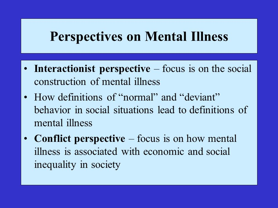 Perspectives on Mental Illness Interactionist perspective – focus is on the social construction of mental illness How definitions of normal and deviant behavior in social situations lead to definitions of mental illness Conflict perspective – focus is on how mental illness is associated with economic and social inequality in society
