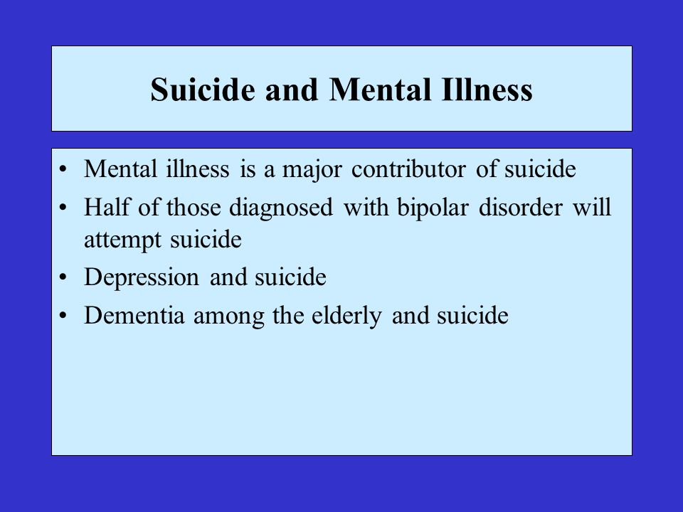 Suicide and Mental Illness Mental illness is a major contributor of suicide Half of those diagnosed with bipolar disorder will attempt suicide Depression and suicide Dementia among the elderly and suicide