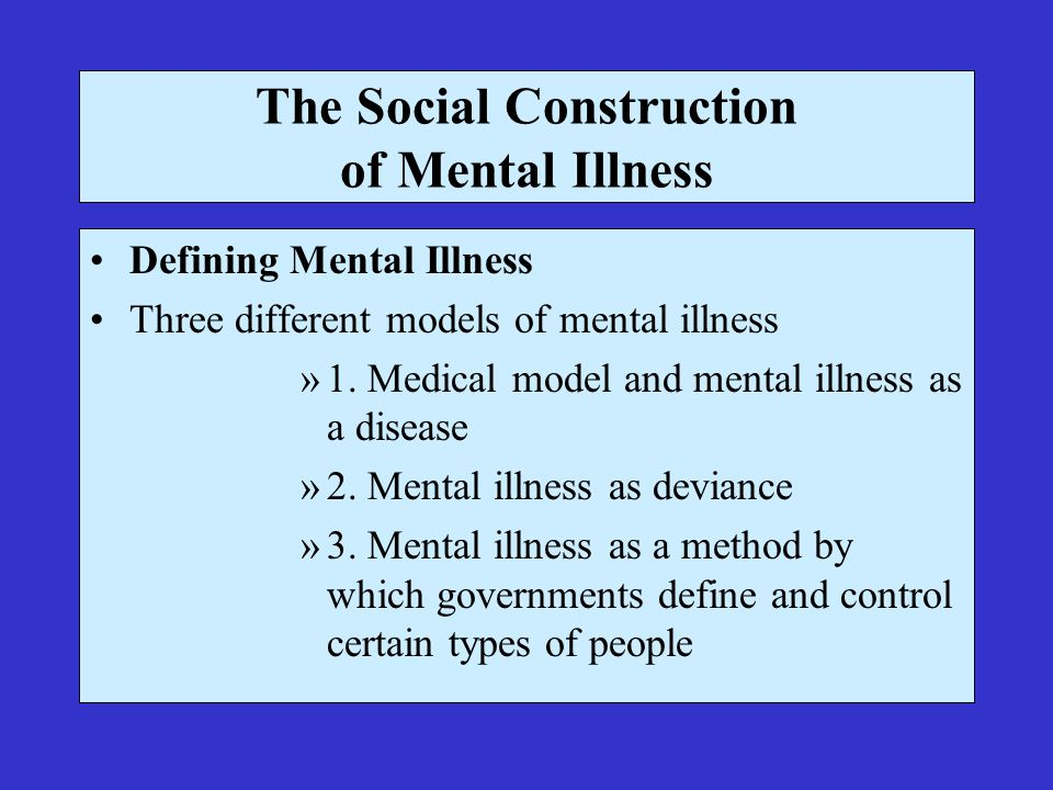 The Social Construction of Mental Illness Defining Mental Illness Three different models of mental illness »1.