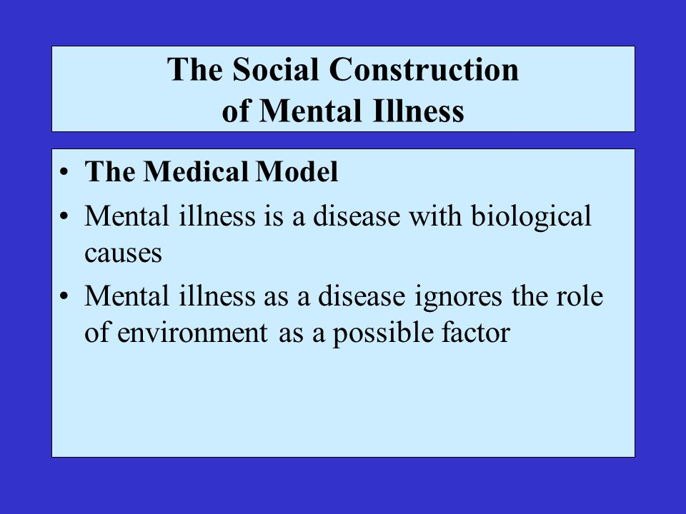 The Social Construction of Mental Illness The Medical Model Mental illness is a disease with biological causes Mental illness as a disease ignores the