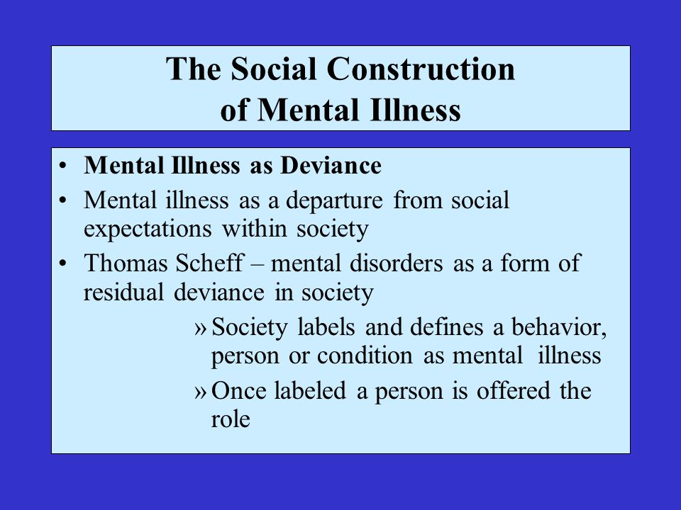 The Social Construction of Mental Illness Mental Illness as Deviance Mental illness as a departure from social expectations within society Thomas Scheff – mental disorders as a form of residual deviance in society »Society labels and defines a behavior, person or condition as mental illness »Once labeled a person is offered the role